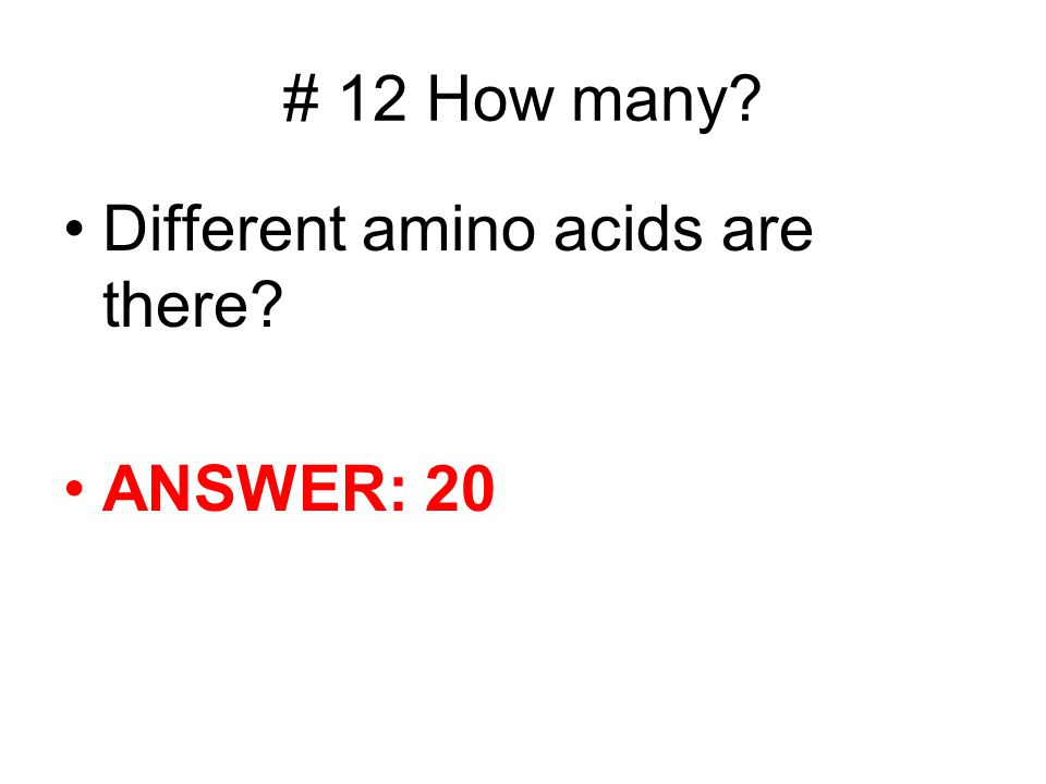 # 12 How many? Different amino acids are there? ANSWER: 20