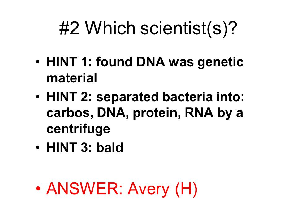 #2 Which scientist(s)? HINT 1: found DNA was genetic material HINT 2: separated bacteria into: carbos, DNA, protein, RNA by a centrifuge HINT 3: bald