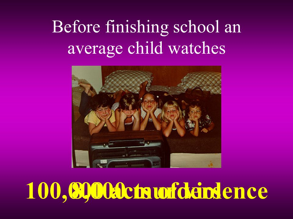 Before finishing school an average child watches 8,000 murders100,000 acts of violence