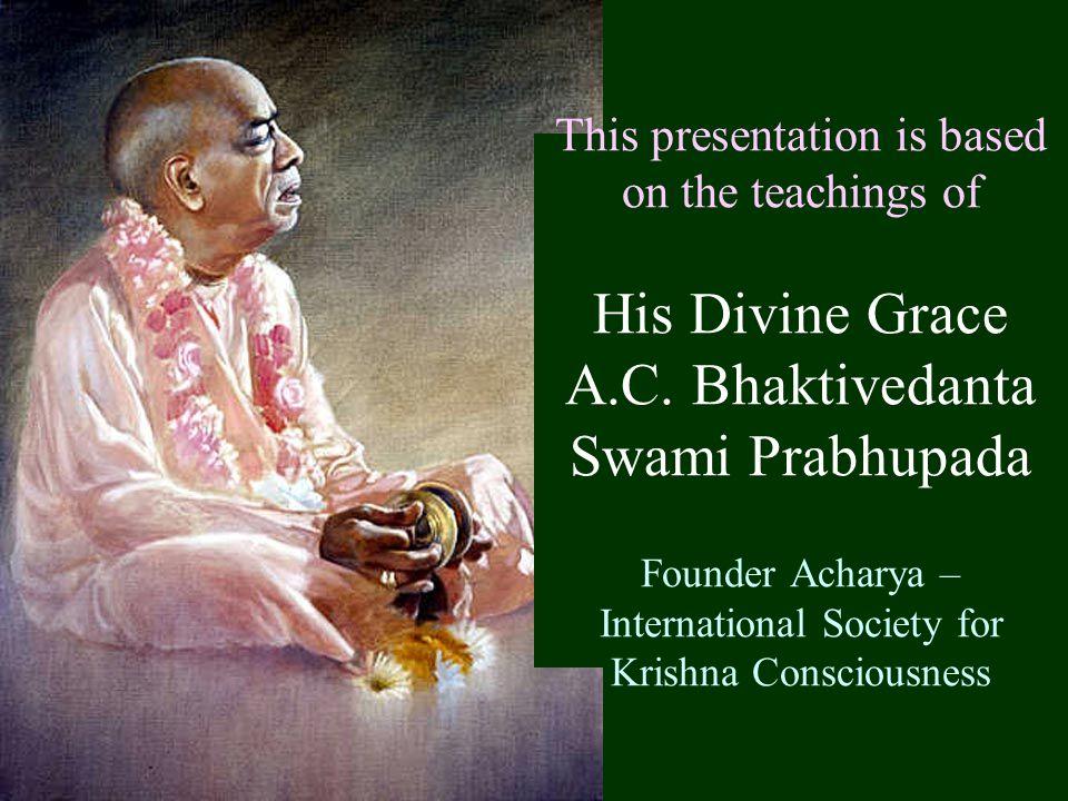 This presentation is based on the teachings of His Divine Grace A.C. Bhaktivedanta Swami Prabhupada Founder Acharya – International Society for Krishn