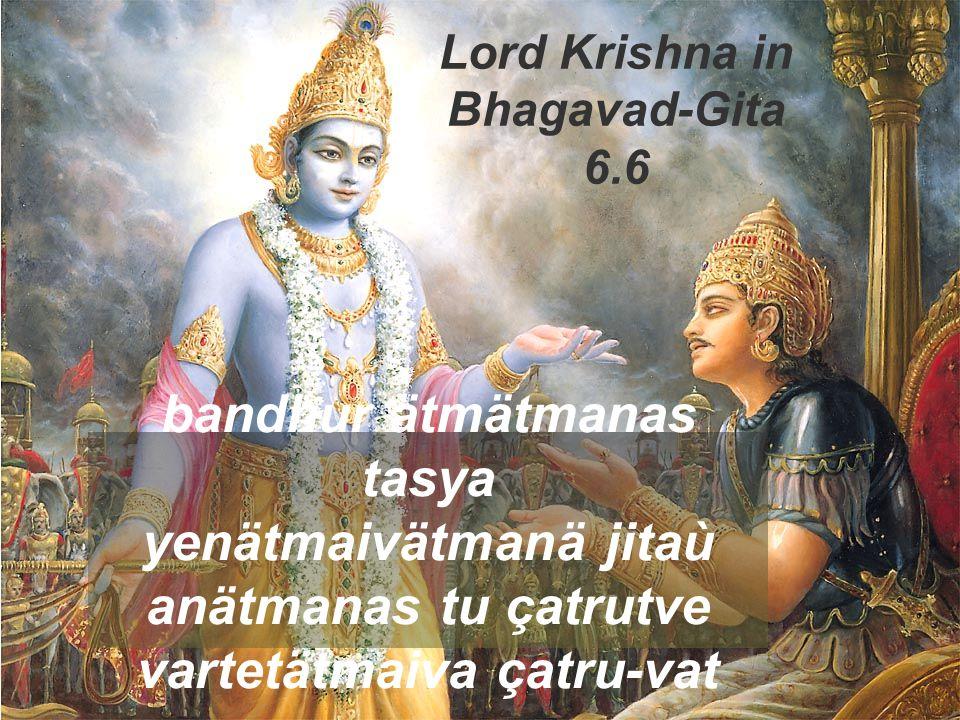 bandhur ätmätmanas tasya yenätmaivätmanä jitaù anätmanas tu çatrutve vartetätmaiva çatru-vat Lord Krishna in Bhagavad-Gita 6.6