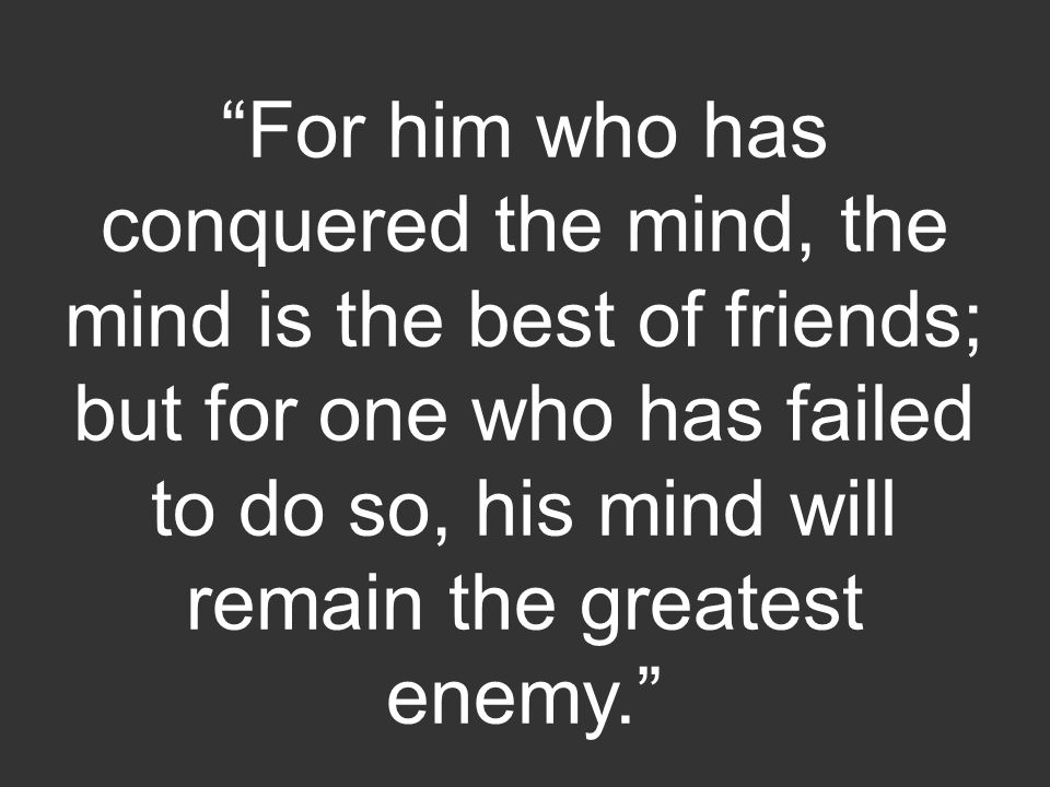 """""""For him who has conquered the mind, the mind is the best of friends; but for one who has failed to do so, his mind will remain the greatest enemy."""""""