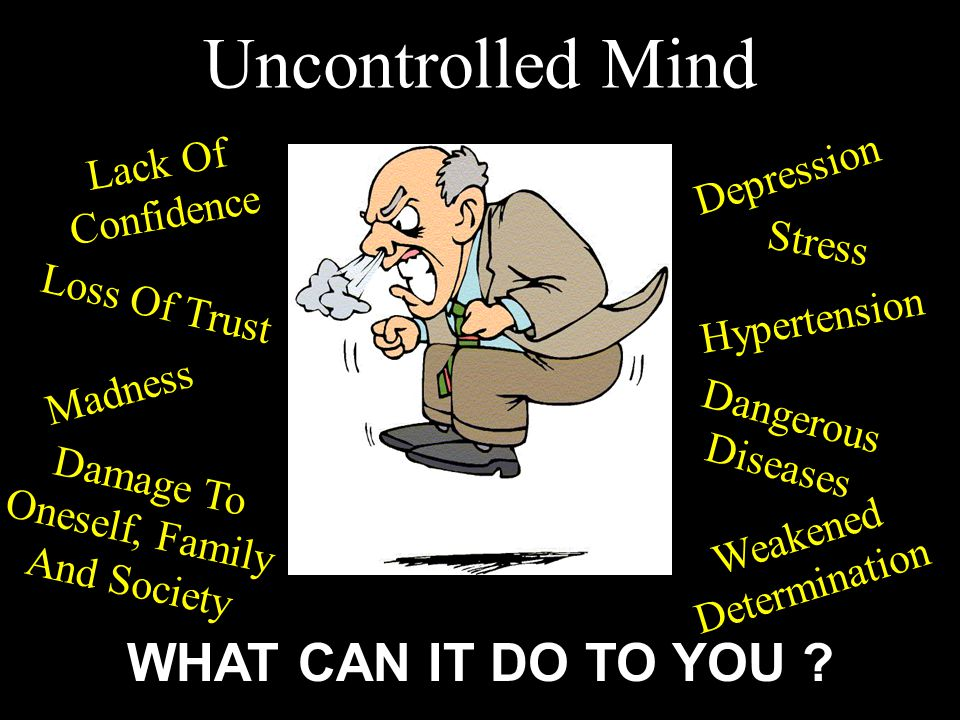 Madness Depression Dangerous Diseases Stress Hypertension Damage To Oneself, Family And Society Weakened Determination Lack Of Confidence Loss Of Trust Uncontrolled Mind WHAT CAN IT DO TO YOU ?