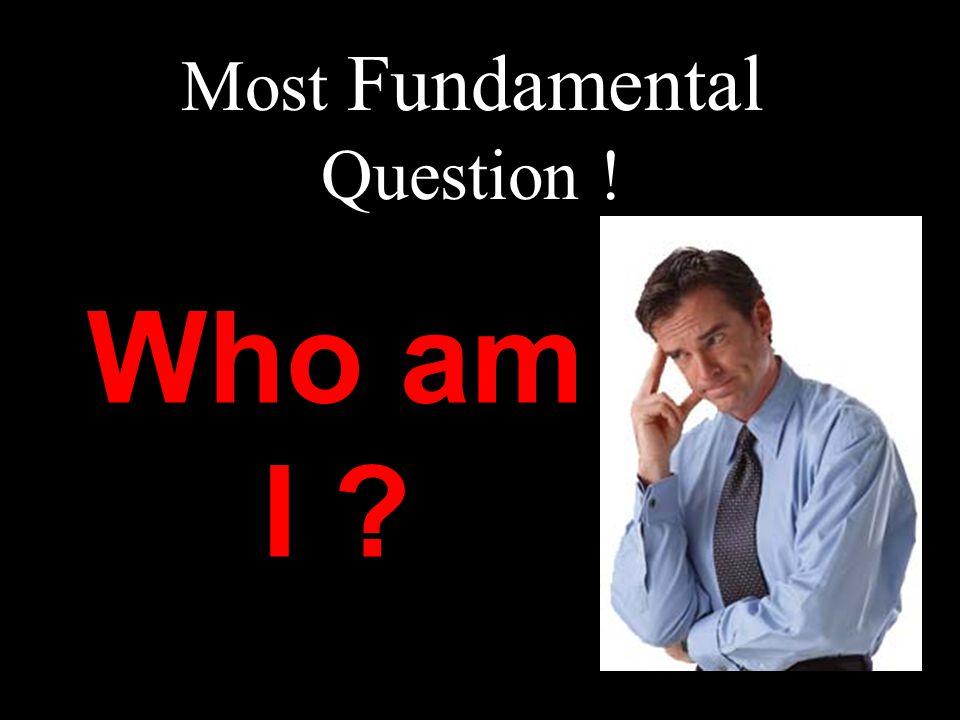 Most Fundamental Question ! Who am I