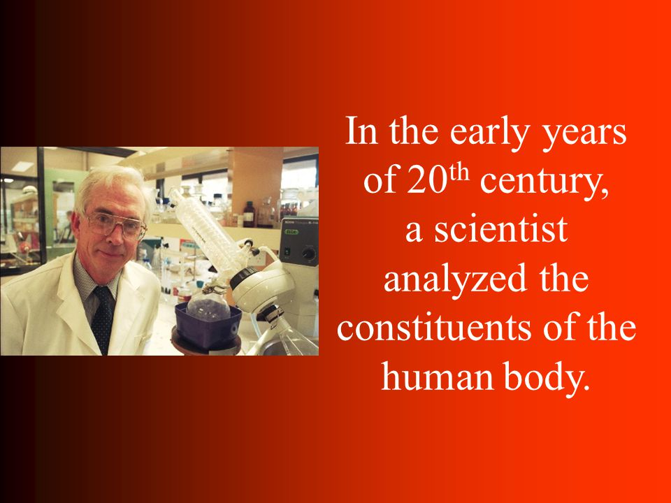 In the early years of 20 th century, a scientist analyzed the constituents of the human body.