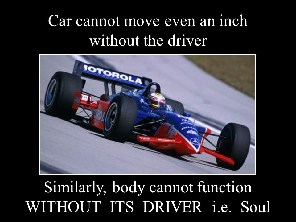 Car cannot move even an inch without the driver Similarly, body cannot function WITHOUT ITS DRIVER i.e. Soul