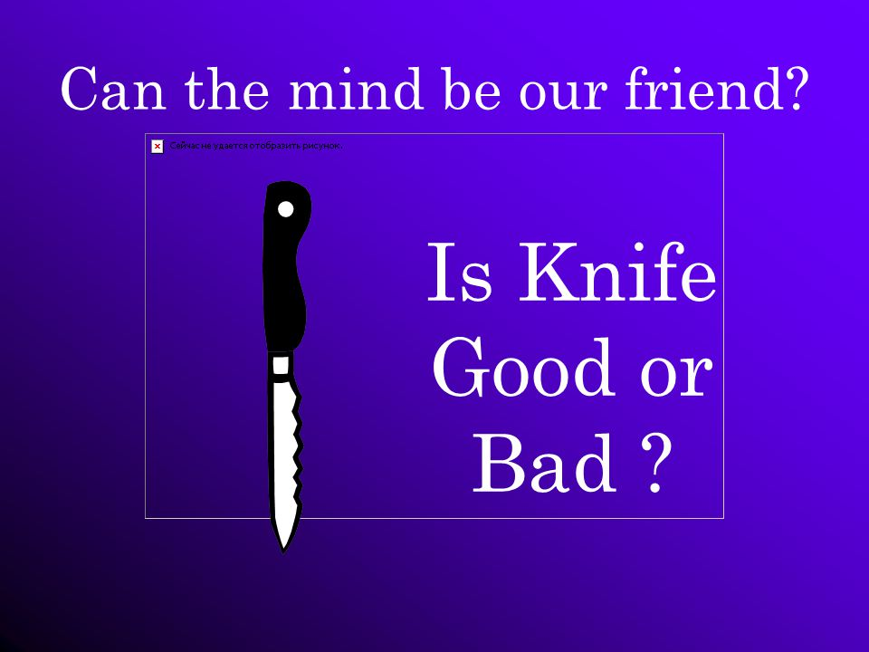 Can the mind be our friend Is Knife Good or Bad