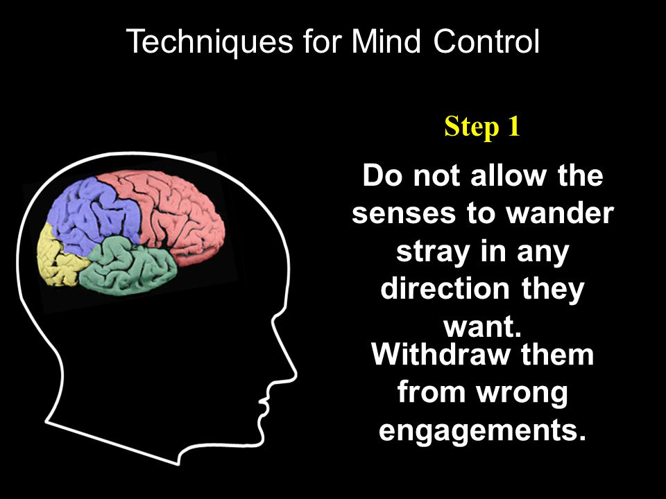 Techniques for Mind Control Step 1 Do not allow the senses to wander stray in any direction they want. Withdraw them from wrong engagements.