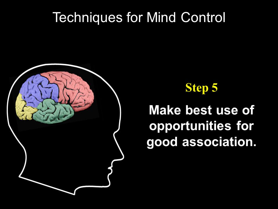 Make best use of opportunities for good association. Step 5 Techniques for Mind Control