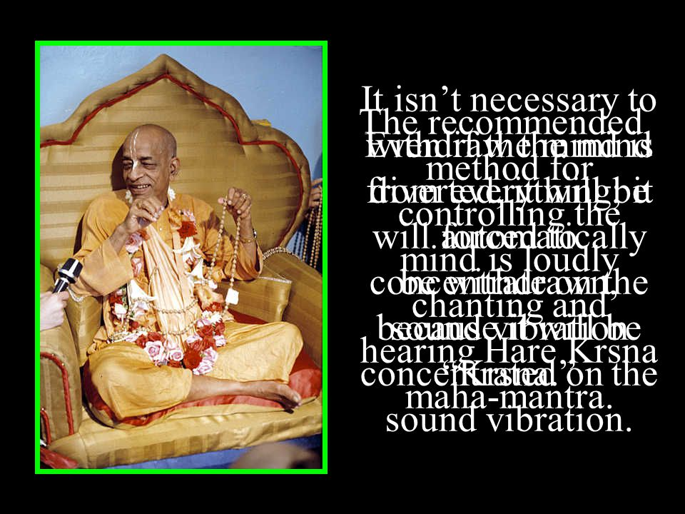 Even if the mind is diverted, it will be forced to concentrate on the sound vibration Krsna. The recommended method for controlling the mind is loudly chanting and hearing Hare Krsna maha-mantra.