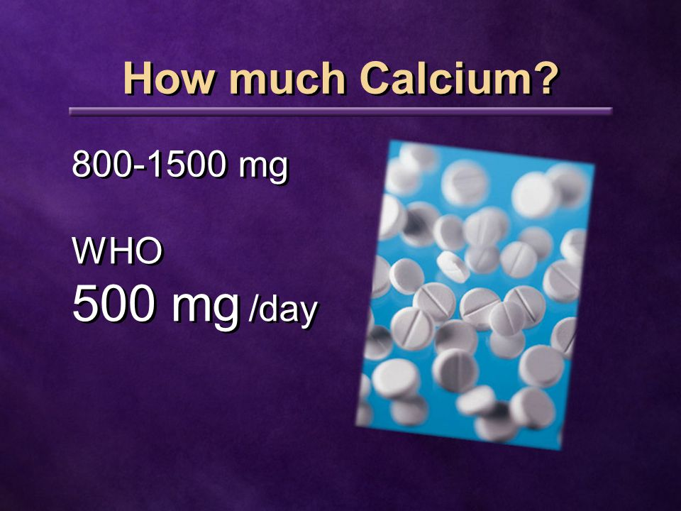 How much Calcium 800-1500 mg WHO 500 mg /day