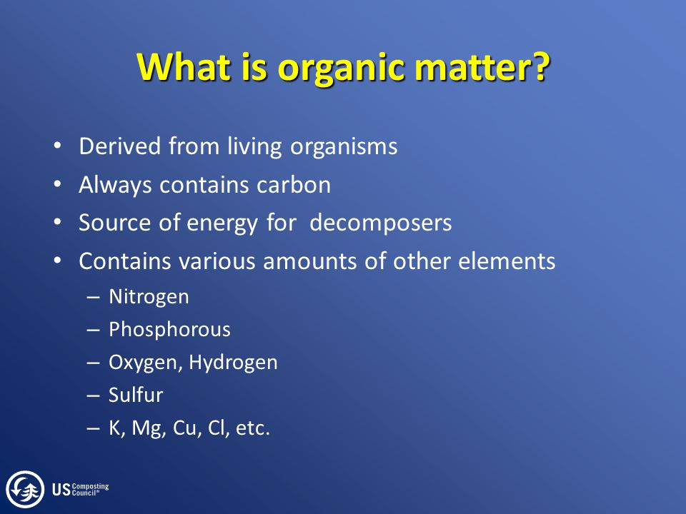 What is organic matter? Derived from living organisms Always contains carbon Source of energy for decomposers Contains various amounts of other elemen