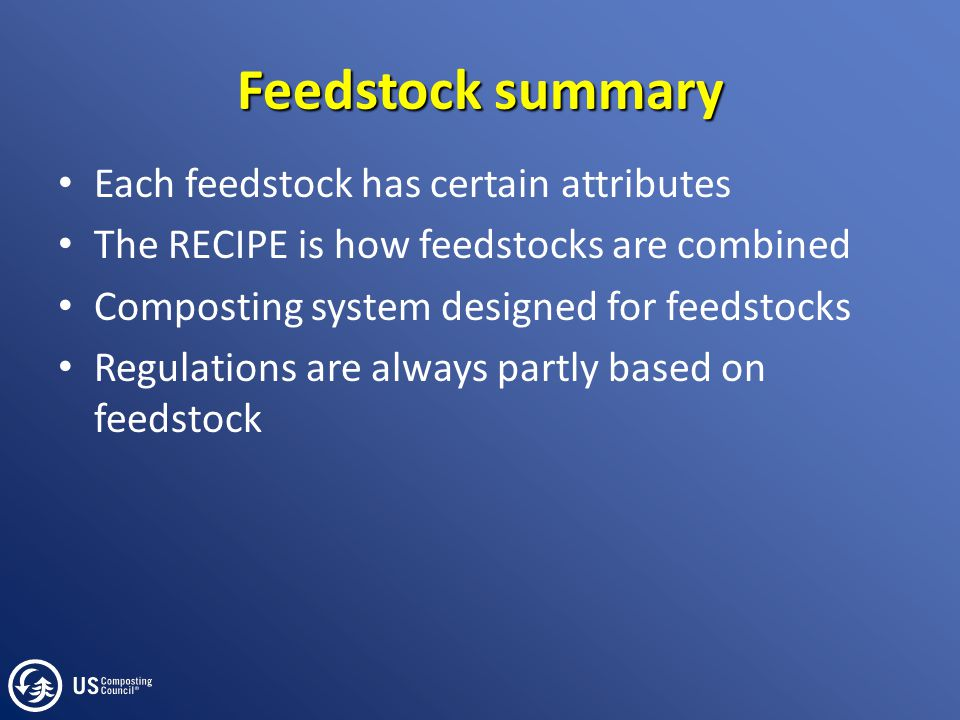 Feedstock summary Each feedstock has certain attributes The RECIPE is how feedstocks are combined Composting system designed for feedstocks Regulation