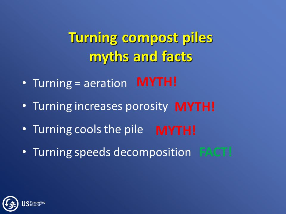Turning compost piles myths and facts Turning = aeration Turning increases porosity Turning cools the pile Turning speeds decomposition MYTH! FACT!