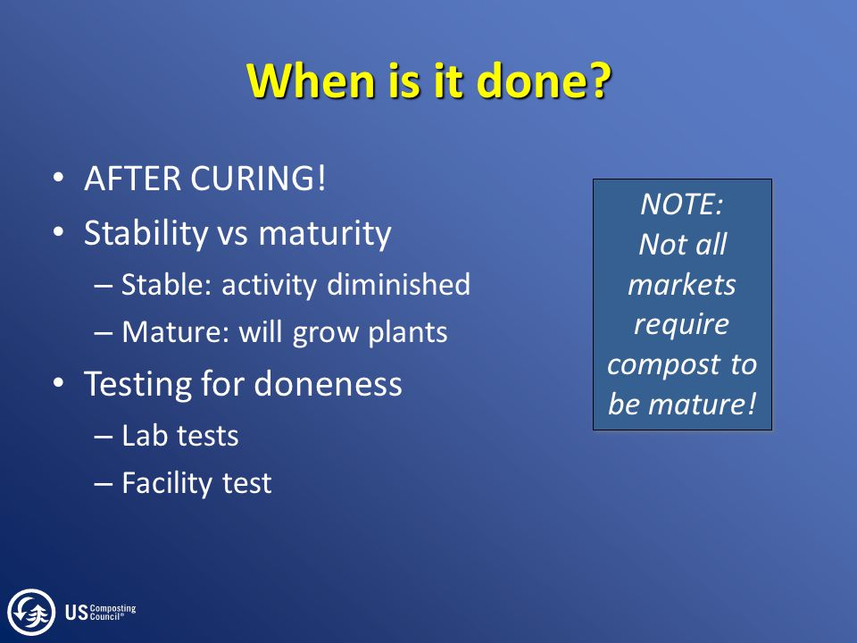 When is it done? AFTER CURING! Stability vs maturity – Stable: activity diminished – Mature: will grow plants Testing for doneness – Lab tests – Facil