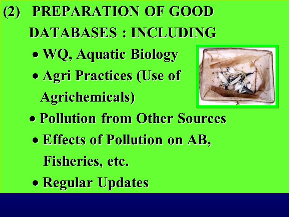 (2)PREPARATION OF GOOD DATABASES : INCLUDING DATABASES : INCLUDING  WQ, Aquatic Biology  WQ, Aquatic Biology  Agri Practices (Use of Agrichemicals) Agrichemicals)  Pollution from Other Sources  Pollution from Other Sources  Effects of Pollution on AB, Fisheries, etc.