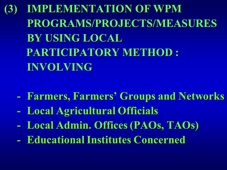 (3)IMPLEMENTATION OF WPM PROGRAMS/PROJECTS/MEASURES BY USING LOCAL PARTICIPATORY METHOD : PARTICIPATORY METHOD :INVOLVING -Farmers, Farmers' Groups and Networks -Local Agricultural Officials -Local Admin.