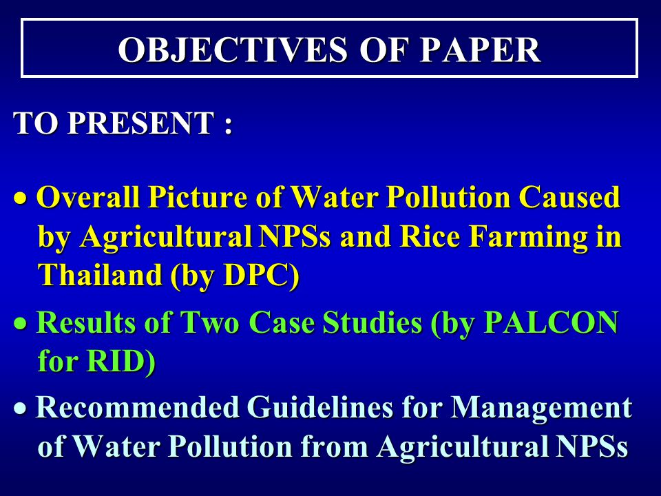 OBJECTIVES OF PAPER TO PRESENT :  Overall Picture of Water Pollution Caused by Agricultural NPSs and Rice Farming in Thailand (by DPC)  Results of Two Case Studies (by PALCON for RID)  Recommended Guidelines for Management of Water Pollution from Agricultural NPSs