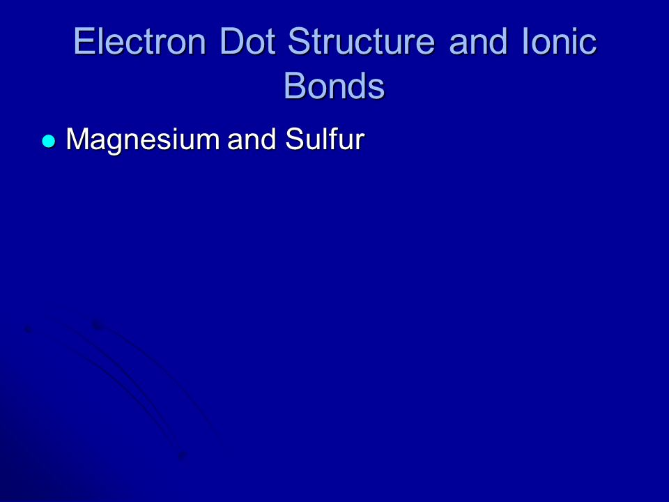 Electron Dot Structure and Ionic Bonds Magnesium and Sulfur Magnesium and Sulfur