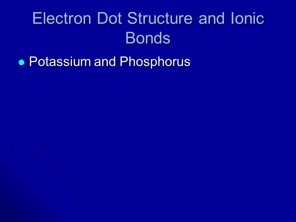 Electron Dot Structure and Ionic Bonds Potassium and Phosphorus Potassium and Phosphorus