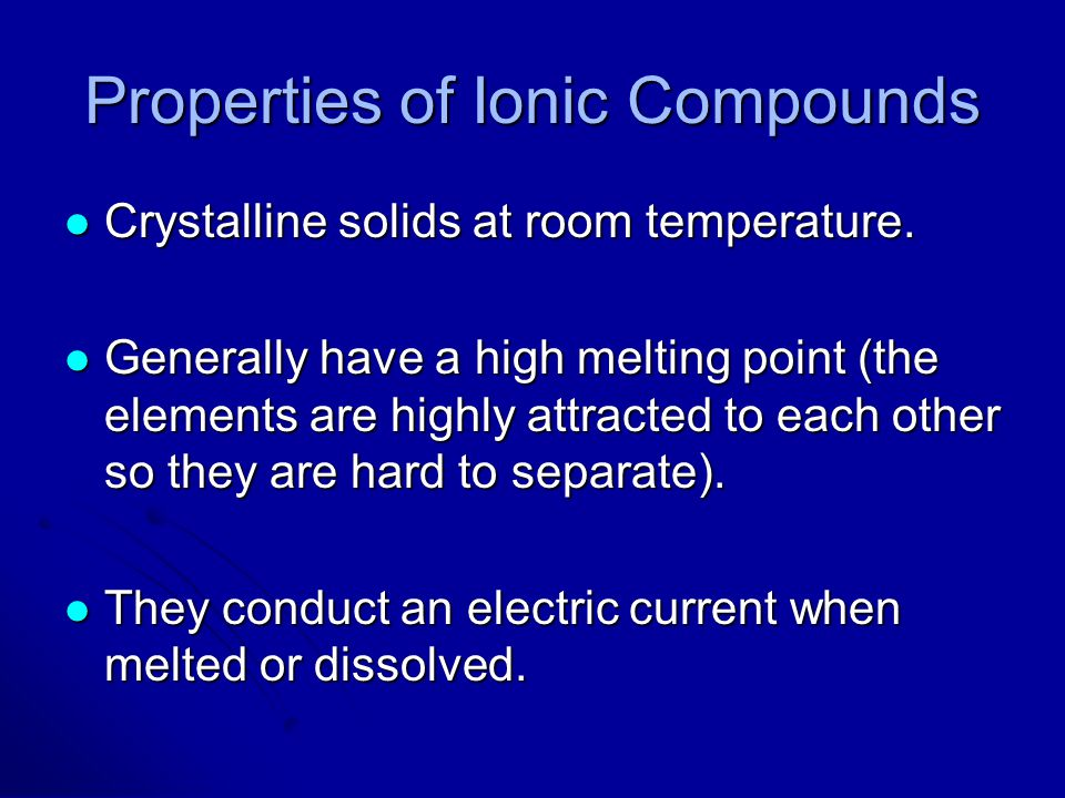 Properties of Ionic Compounds Crystalline solids at room temperature. Crystalline solids at room temperature. Generally have a high melting point (the