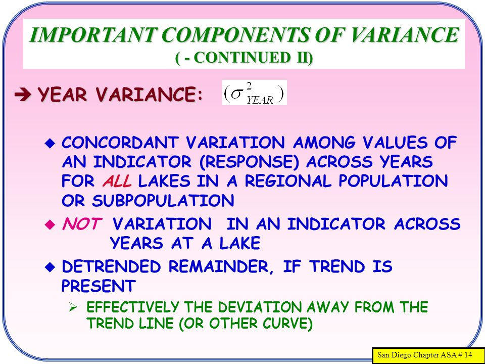 San Diego Chapter ASA # 14  YEAR VARIANCE:  CONCORDANT VARIATION AMONG VALUES OF AN INDICATOR (RESPONSE) ACROSS YEARS FOR ALL LAKES IN A REGIONAL POPULATION OR SUBPOPULATION  NOT VARIATION IN AN INDICATOR ACROSS YEARS AT A LAKE  DETRENDED REMAINDER, IF TREND IS PRESENT  EFFECTIVELY THE DEVIATION AWAY FROM THE TREND LINE (OR OTHER CURVE) IMPORTANT COMPONENTS OF VARIANCE ( - CONTINUED II)