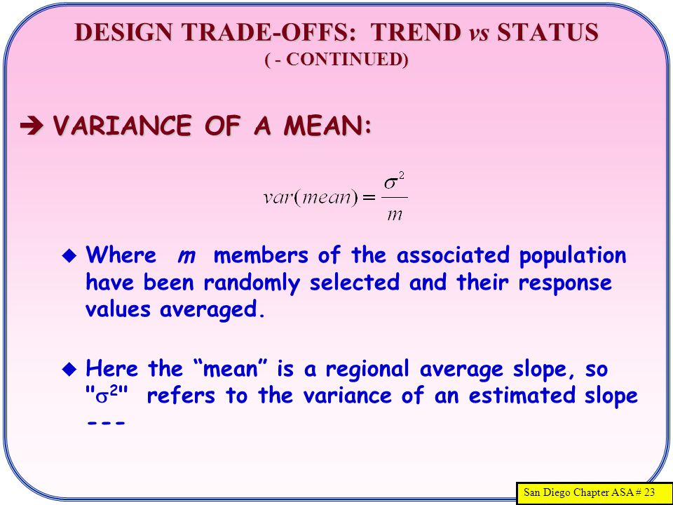San Diego Chapter ASA # 23 DESIGN TRADE-OFFS: TREND vs STATUS ( - CONTINUED)  VARIANCE OF A MEAN:  Where m members of the associated population have been randomly selected and their response values averaged.