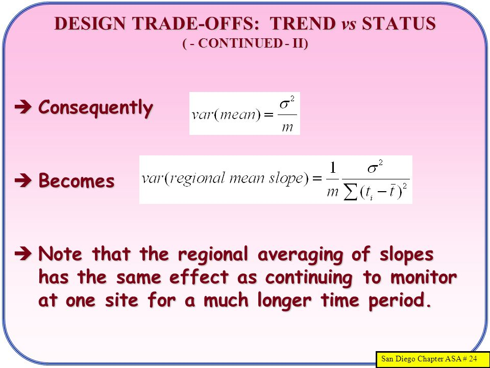San Diego Chapter ASA # 24 DESIGN TRADE-OFFS: TREND vs STATUS ( - CONTINUED - II)  Consequently  Becomes  Note that the regional averaging of slopes has the same effect as continuing to monitor at one site for a much longer time period.