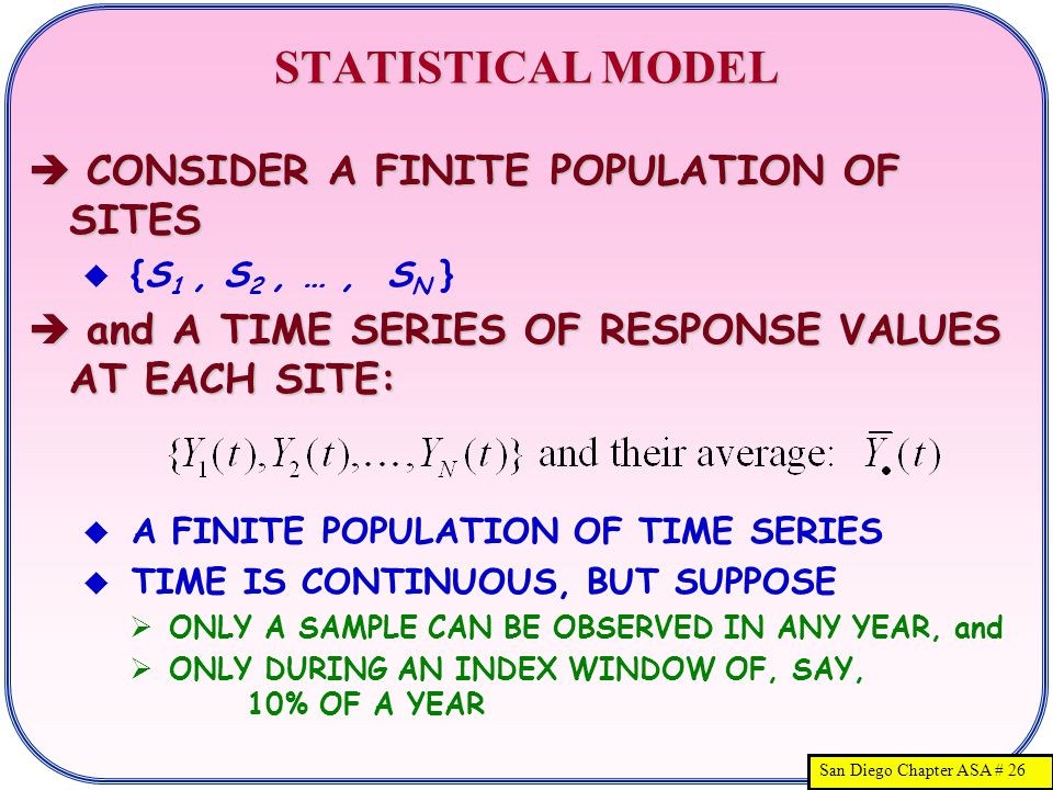 San Diego Chapter ASA # 26 STATISTICAL MODEL  CONSIDER A FINITE POPULATION OF SITES  {S 1, S 2, …, S N }  and A TIME SERIES OF RESPONSE VALUES AT EACH SITE:  A FINITE POPULATION OF TIME SERIES  TIME IS CONTINUOUS, BUT SUPPOSE  ONLY A SAMPLE CAN BE OBSERVED IN ANY YEAR, and  ONLY DURING AN INDEX WINDOW OF, SAY, 10% OF A YEAR