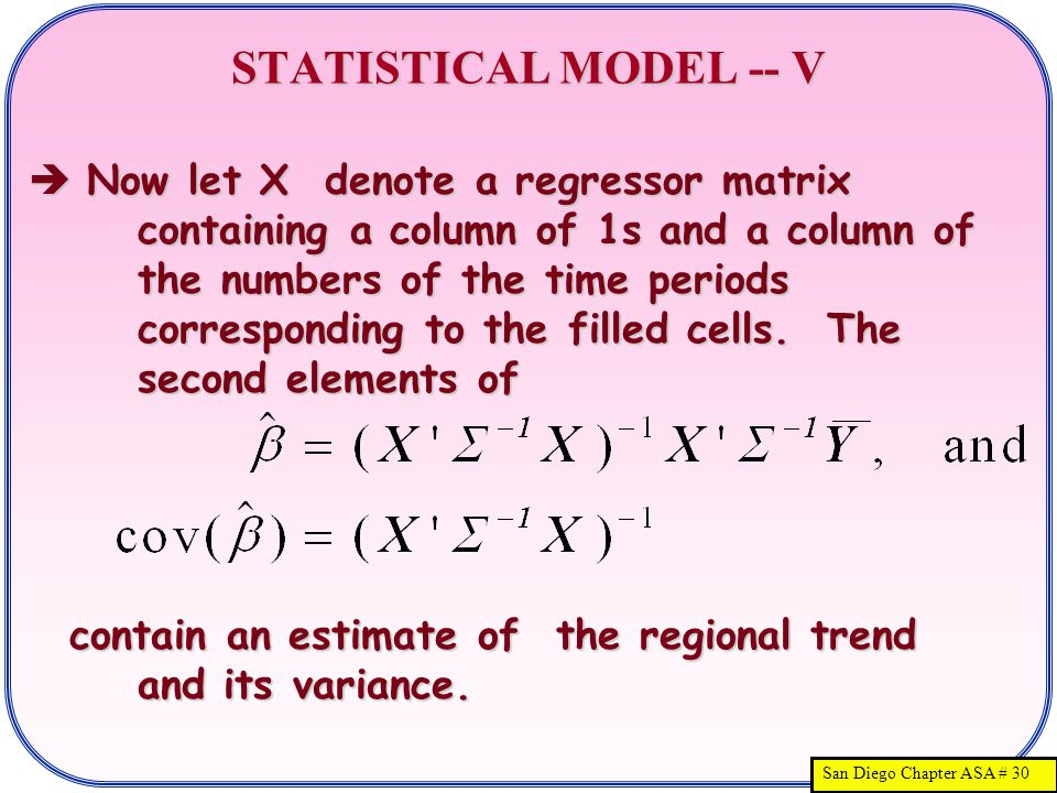 San Diego Chapter ASA # 30 STATISTICAL MODEL -- V  Now let X denote a regressor matrix containing a column of 1s and a column of the numbers of the time periods corresponding to the filled cells.