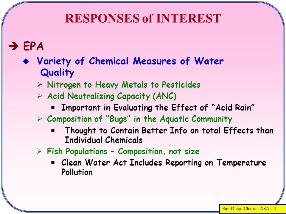 San Diego Chapter ASA # 4 RESPONSES of INTEREST  EPA  Variety of Chemical Measures of Water Quality  Nitrogen to Heavy Metals to Pesticides  Acid Neutralizing Capacity (ANC)  Important in Evaluating the Effect of Acid Rain  Composition of Bugs in the Aquatic Community  Thought to Contain Better Info on total Effects than Individual Chemicals  Fish Populations – Composition, not size  Clean Water Act Includes Reporting on Temperature Pollution