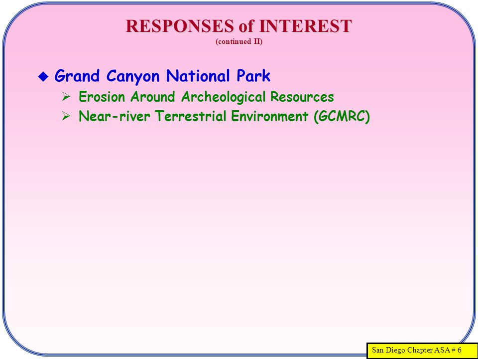 San Diego Chapter ASA # 6 RESPONSES of INTEREST (continued II)  Grand Canyon National Park  Erosion Around Archeological Resources  Near-river Terrestrial Environment (GCMRC)