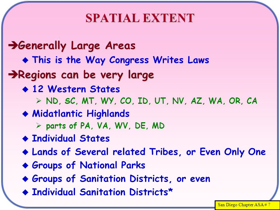 San Diego Chapter ASA # 7 SPATIAL EXTENT  Generally Large Areas  This is the Way Congress Writes Laws  Regions can be very large  12 Western States  ND, SC, MT, WY, CO, ID, UT, NV, AZ, WA, OR, CA  Midatlantic Highlands  parts of PA, VA, WV, DE, MD  Individual States  Lands of Several related Tribes, or Even Only One  Groups of National Parks  Groups of Sanitation Districts, or even  Individual Sanitation Districts*
