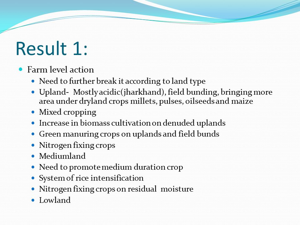 Result 1: Farm level action Need to further break it according to land type Upland- Mostly acidic(jharkhand), field bunding, bringing more area under dryland crops millets, pulses, oilseeds and maize Mixed cropping Increase in biomass cultivation on denuded uplands Green manuring crops on uplands and field bunds Nitrogen fixing crops Mediumland Need to promote medium duration crop System of rice intensification Nitrogen fixing crops on residual moisture Lowland