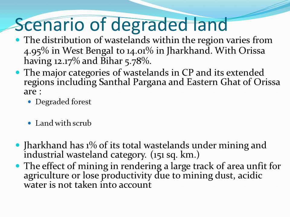 Scenario of degraded land The distribution of wastelands within the region varies from 4.95% in West Bengal to 14.01% in Jharkhand.