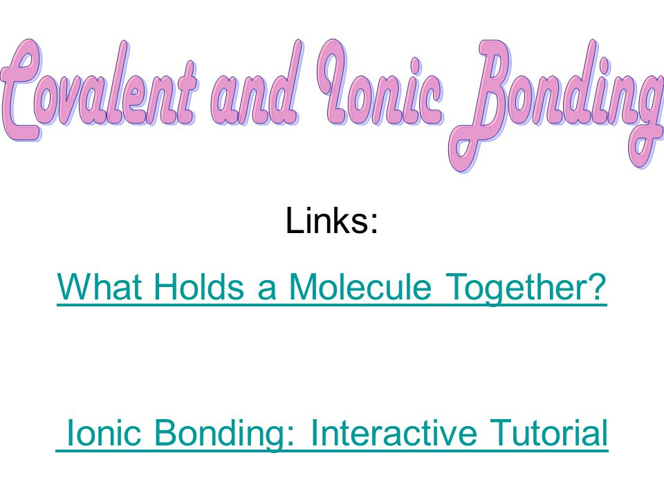 Links: What Holds a Molecule Together Ionic Bonding: Interactive Tutorial