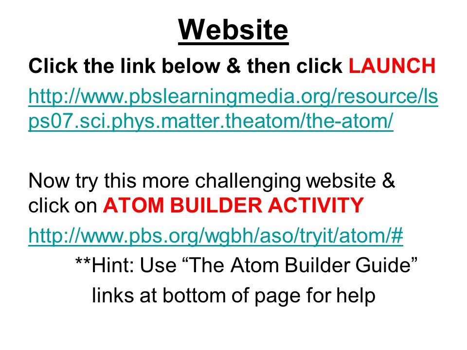 Website Click the link below & then click LAUNCH http://www.pbslearningmedia.org/resource/ls ps07.sci.phys.matter.theatom/the-atom/ Now try this more challenging website & click on ATOM BUILDER ACTIVITY http://www.pbs.org/wgbh/aso/tryit/atom/# **Hint: Use The Atom Builder Guide links at bottom of page for help