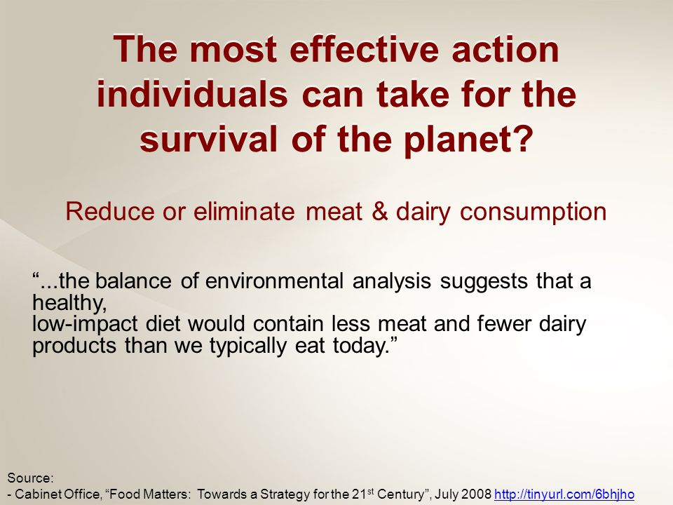 ...the balance of environmental analysis suggests that a healthy, low-impact diet would contain less meat and fewer dairy products than we typically eat today. Source: - Cabinet Office, Food Matters: Towards a Strategy for the 21 st Century , July 2008 http://tinyurl.com/6bhjhohttp://tinyurl.com/6bhjho Reduce or eliminate meat & dairy consumption