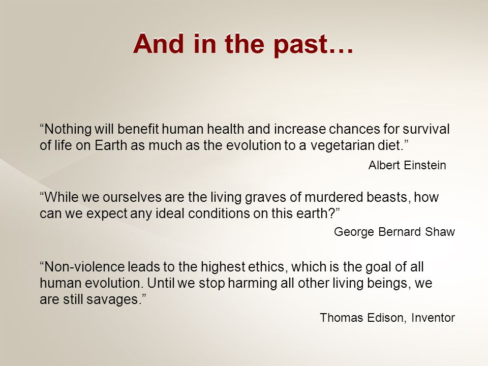 Nothing will benefit human health and increase chances for survival of life on Earth as much as the evolution to a vegetarian diet. Albert Einstein While we ourselves are the living graves of murdered beasts, how can we expect any ideal conditions on this earth? George Bernard Shaw Non-violence leads to the highest ethics, which is the goal of all human evolution.