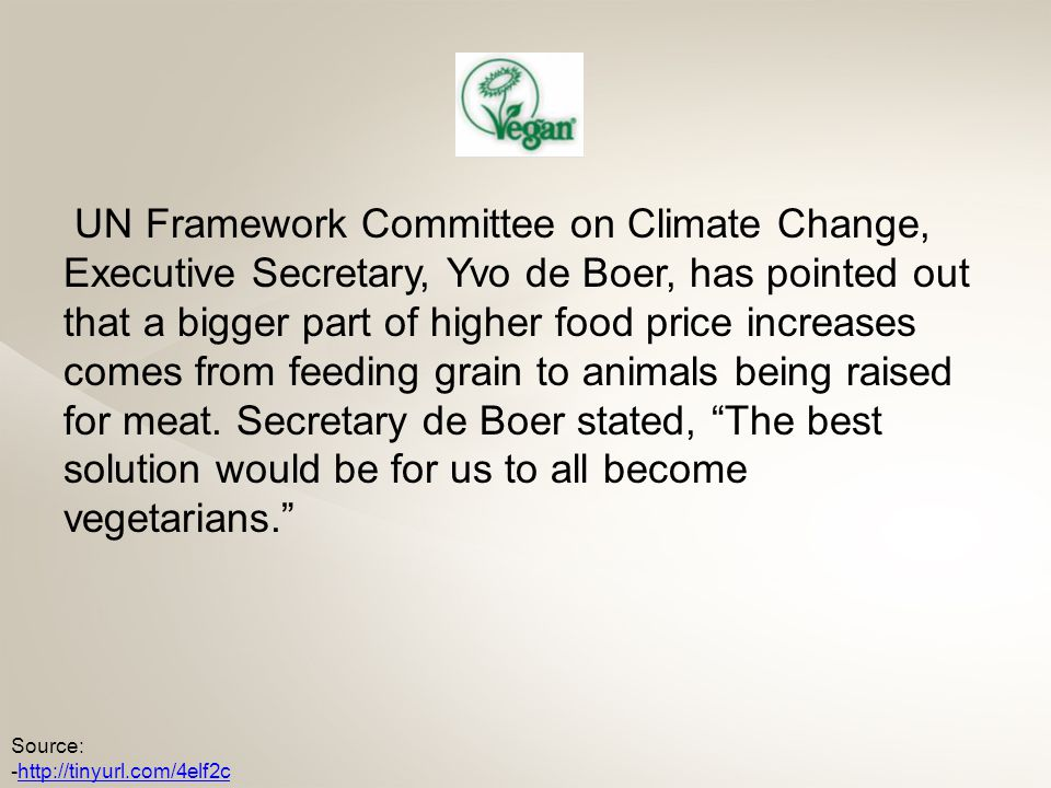 UN Framework Committee on Climate Change, Executive Secretary, Yvo de Boer, has pointed out that a bigger part of higher food price increases comes from feeding grain to animals being raised for meat.