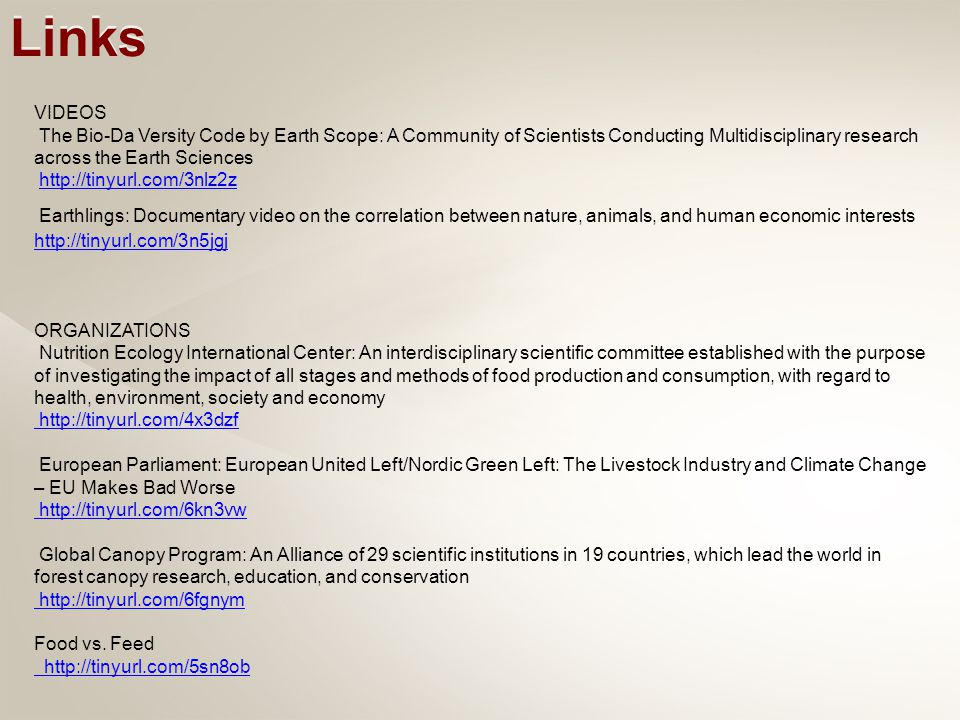 VIDEOS The Bio-Da Versity Code by Earth Scope: A Community of Scientists Conducting Multidisciplinary research across the Earth Sciences http://tinyurl.com/3nlz2z Earthlings: Documentary video on the correlation between nature, animals, and human economic interests http://tinyurl.com/3n5jgj http://tinyurl.com/3n5jgj ORGANIZATIONS Nutrition Ecology International Center: An interdisciplinary scientific committee established with the purpose of investigating the impact of all stages and methods of food production and consumption, with regard to health, environment, society and economy http://tinyurl.com/4x3dzf European Parliament: European United Left/Nordic Green Left: The Livestock Industry and Climate Change – EU Makes Bad Worse http://tinyurl.com/6kn3vw Global Canopy Program: An Alliance of 29 scientific institutions in 19 countries, which lead the world in forest canopy research, education, and conservation http://tinyurl.com/6fgnym Food vs.