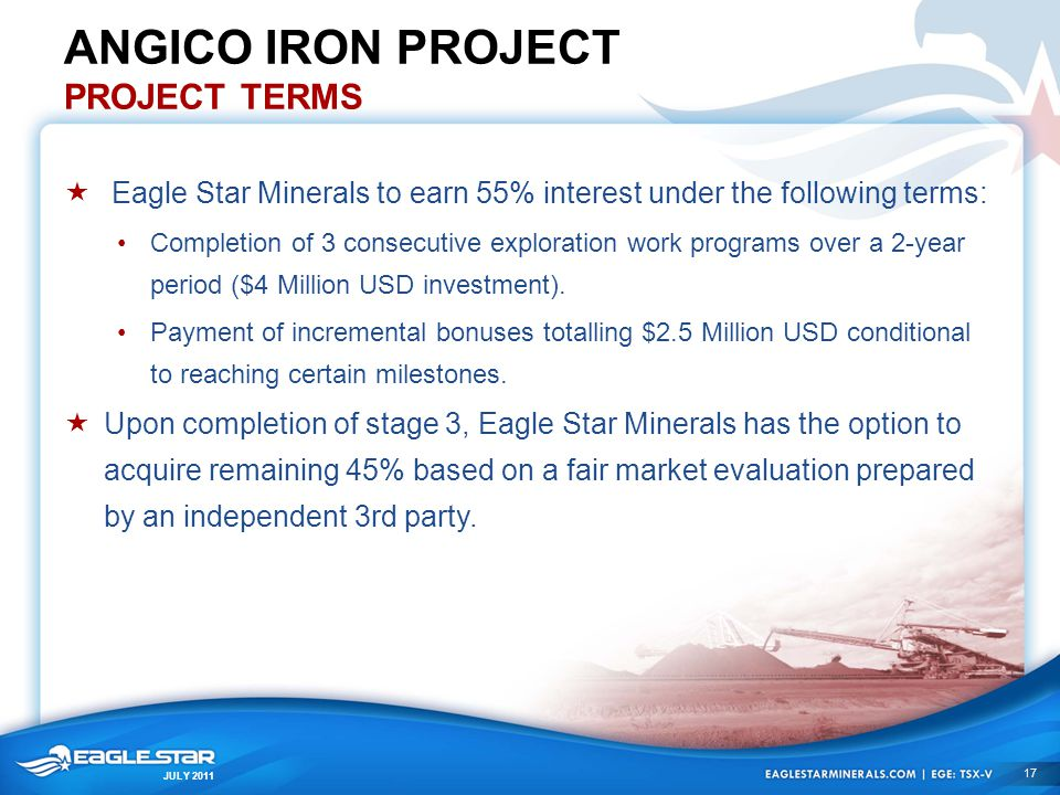 JULY 2011 ANGICO IRON PROJECT PROJECT TERMS  Eagle Star Minerals to earn 55% interest under the following terms: Completion of 3 consecutive explorat