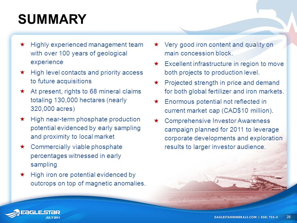 JULY 2011 SUMMARY  Highly experienced management team with over 100 years of geological experience  High level contacts and priority access to futur