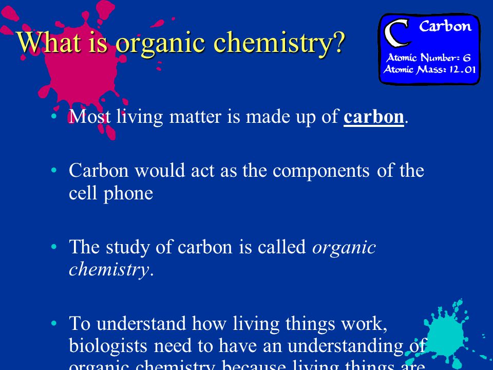 What is organic chemistry? Most living matter is made up of carbon. Carbon would act as the components of the cell phone The study of carbon is called