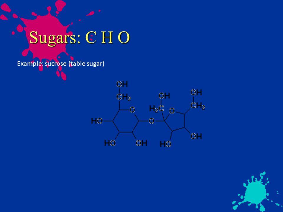 Sugars: C H O Example: sucrose (table sugar)