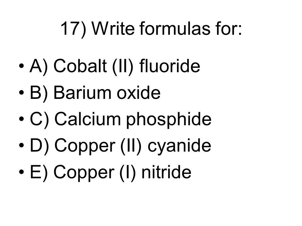 17) Write formulas for: A) Cobalt (II) fluoride B) Barium oxide C) Calcium phosphide D) Copper (II) cyanide E) Copper (I) nitride