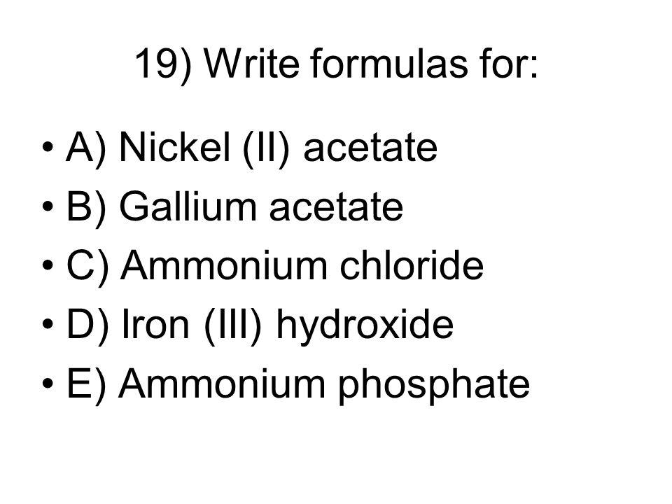 19) Write formulas for: A) Nickel (II) acetate B) Gallium acetate C) Ammonium chloride D) Iron (III) hydroxide E) Ammonium phosphate