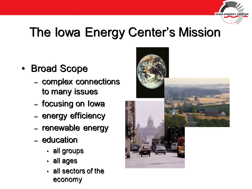 The Iowa Energy Center's Mission Broad Scope – complex connections to many issues – focusing on Iowa – energy efficiency – renewable energy – education all groups all ages all sectors of the economy Broad Scope – complex connections to many issues – focusing on Iowa – energy efficiency – renewable energy – education all groups all ages all sectors of the economy