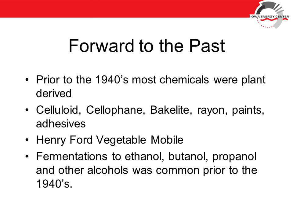 Forward to the Past Prior to the 1940's most chemicals were plant derived Celluloid, Cellophane, Bakelite, rayon, paints, adhesives Henry Ford Vegetable Mobile Fermentations to ethanol, butanol, propanol and other alcohols was common prior to the 1940's.