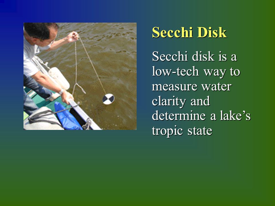 Secchi Disk Secchi disk is a low-tech way to measure water clarity and determine a lake's tropic state